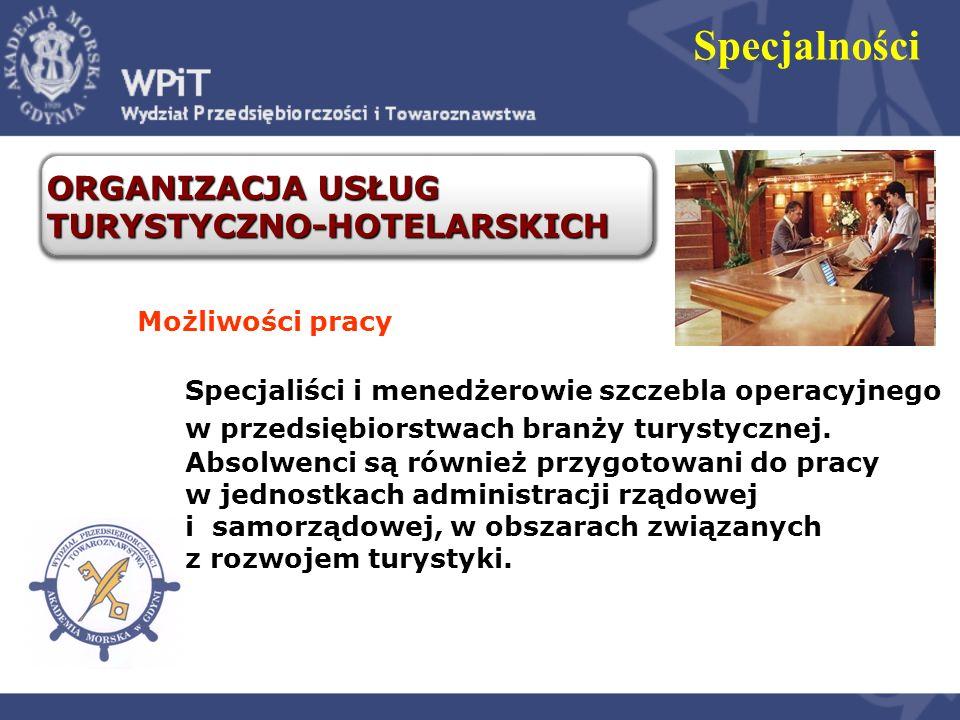 Specjalności ORGANIZACJA USŁUG TURYSTYCZNO-HOTELARSKICH Możliwości pracy Specjaliści i menedżerowie szczebla operacyjnego w przedsiębiorstwach branży