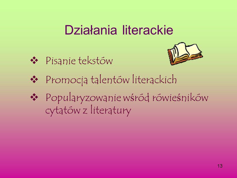 13 Działania literackie Pisanie tekstów Promocja talentów literackich Popularyzowanie w ś ród rówie ś ników cytatów z literatury