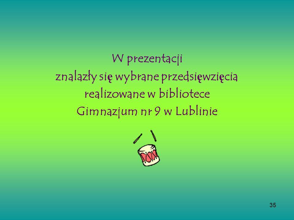 35 W prezentacji znalazły si ę wybrane przedsi ę wzi ę cia realizowane w bibliotece Gimnazjum nr 9 w Lublinie