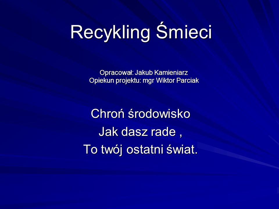 Recykling Śmieci Recykling Śmieci Chroń środowisko Jak dasz rade, To twój ostatni świat. Opracował: Jakub Kamieniarz Opiekun projektu: mgr Wiktor Parc