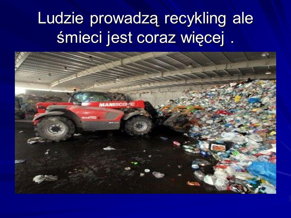 Ludzie prowadzą recykling ale śmieci jest coraz więcej.