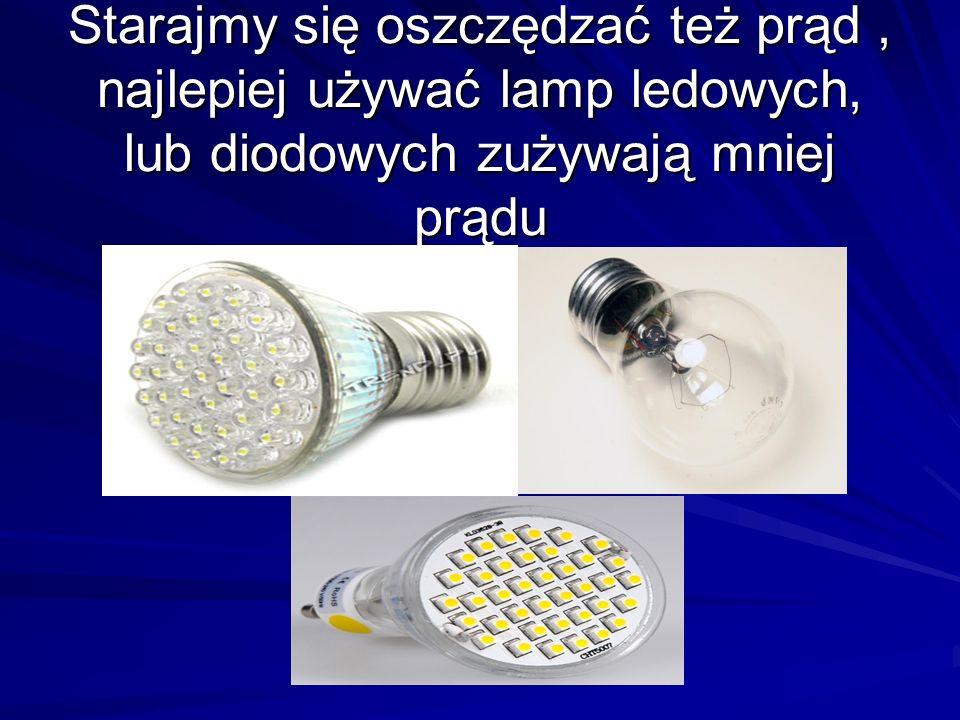Starajmy się oszczędzać też prąd, najlepiej używać lamp ledowych, lub diodowych zużywają mniej prądu