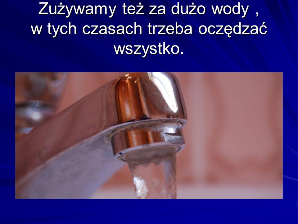 Zużywamy też za dużo wody, w tych czasach trzeba oczędzać wszystko.