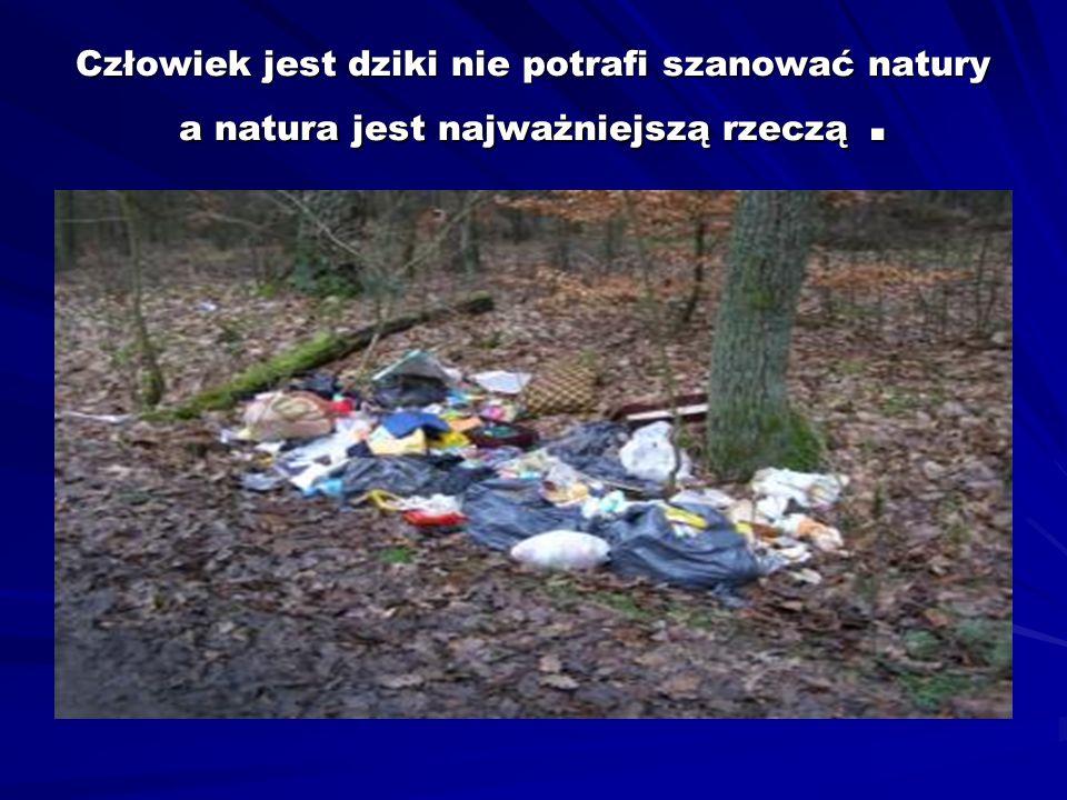 Człowiek jest dziki nie potrafi szanować natury a natura jest najważniejszą rzeczą.
