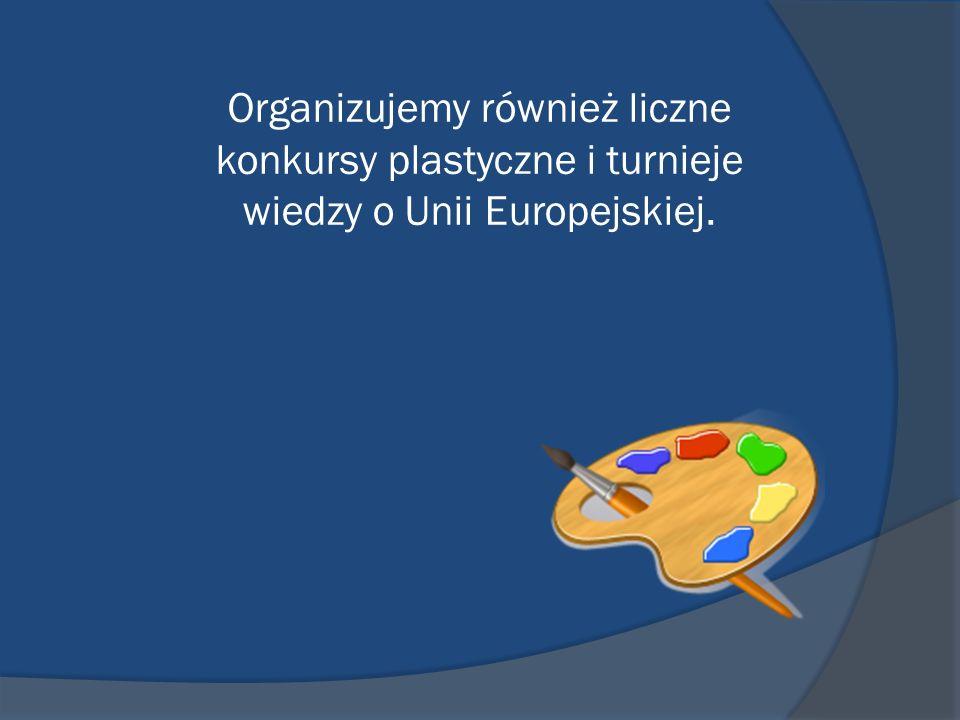 Organizujemy również liczne konkursy plastyczne i turnieje wiedzy o Unii Europejskiej.
