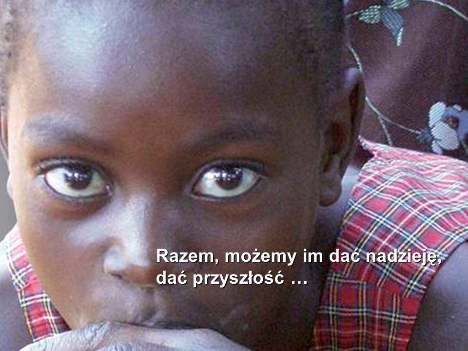 Razem, możemy im dać nadzieję, dać przyszłość …