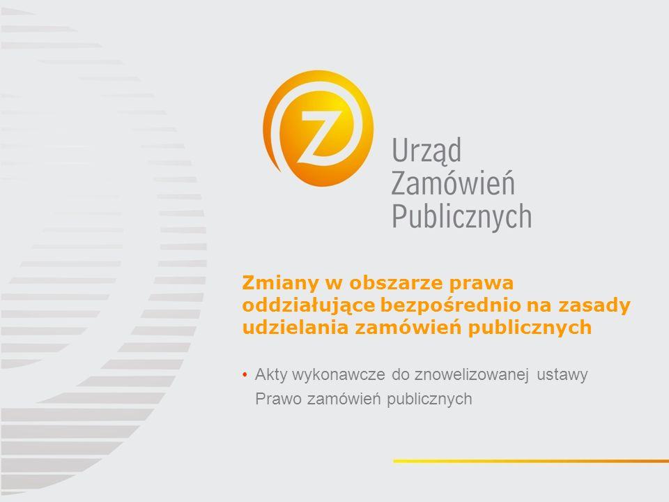 Zmiany w obszarze prawa oddziałujące bezpośrednio na zasady udzielania zamówień publicznych Akty wykonawcze do znowelizowanej ustawy Prawo zamówień publicznych