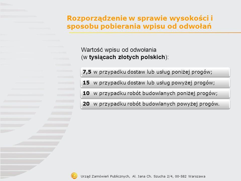 Urząd Zamówień Publicznych, Al. Jana Ch. Szucha 2/4, 00-582 Warszawa Rozporządzenie w sprawie wysokości i sposobu pobierania wpisu od odwołań Wartość