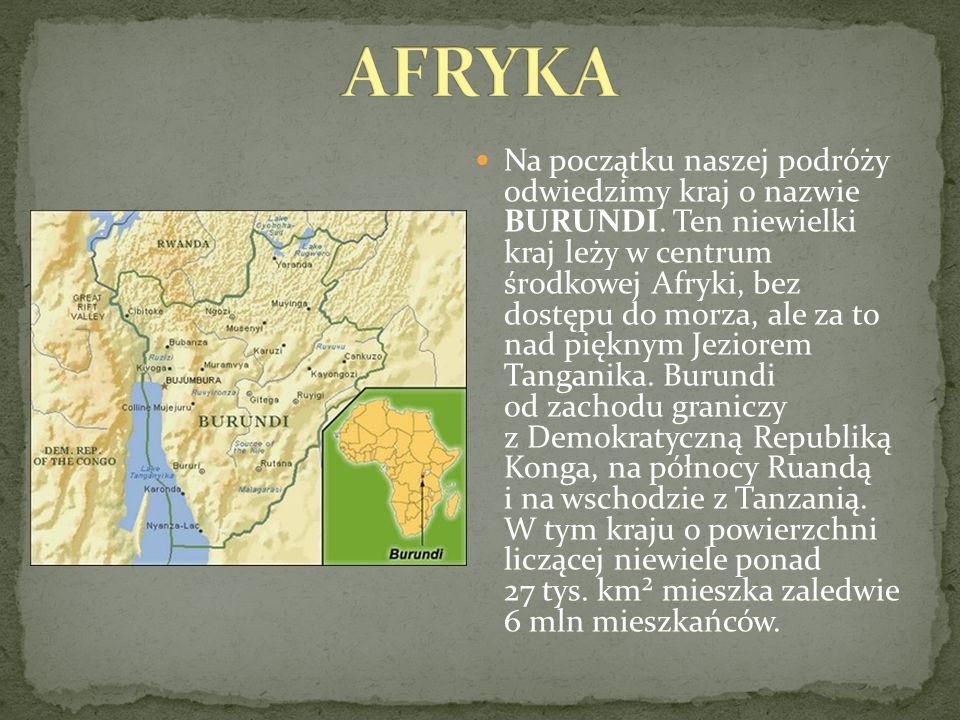 Na początku naszej podróży odwiedzimy kraj o nazwie BURUNDI. Ten niewielki kraj leży w centrum środkowej Afryki, bez dostępu do morza, ale za to nad p