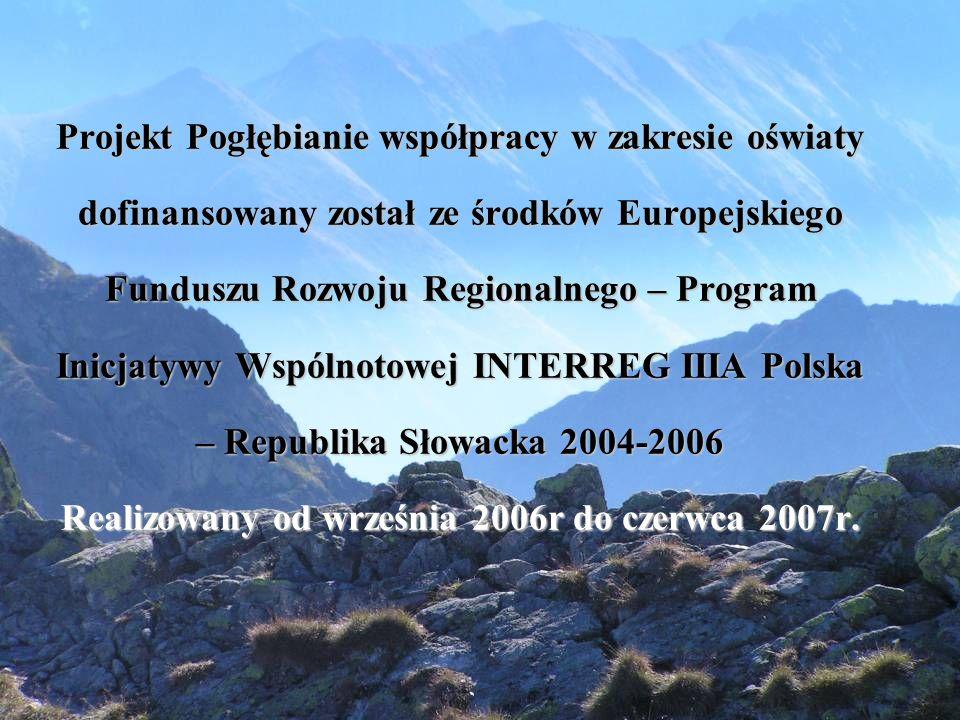 Projekt Pogłębianie współpracy w zakresie oświaty dofinansowany został ze środków Europejskiego Funduszu Rozwoju Regionalnego – Program Inicjatywy Wspólnotowej INTERREG IIIA Polska – Republika Słowacka 2004-2006 Realizowany od września 2006r do czerwca 2007r.