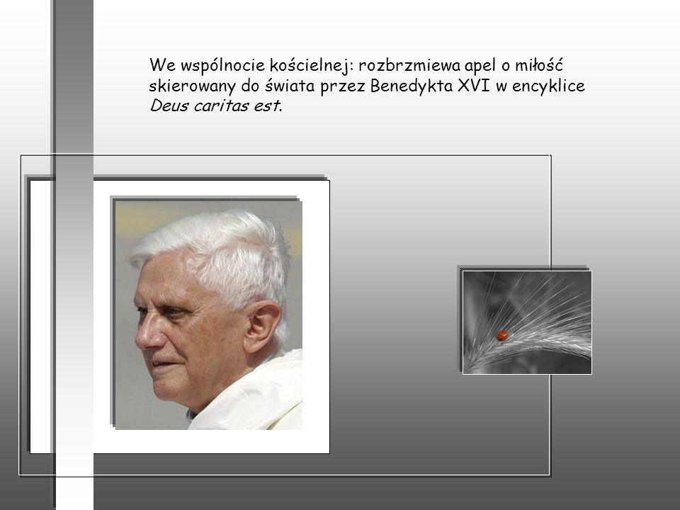 We wspólnocie kościelnej: rozbrzmiewa apel o miłość skierowany do świata przez Benedykta XVI w encyklice Deus caritas est.
