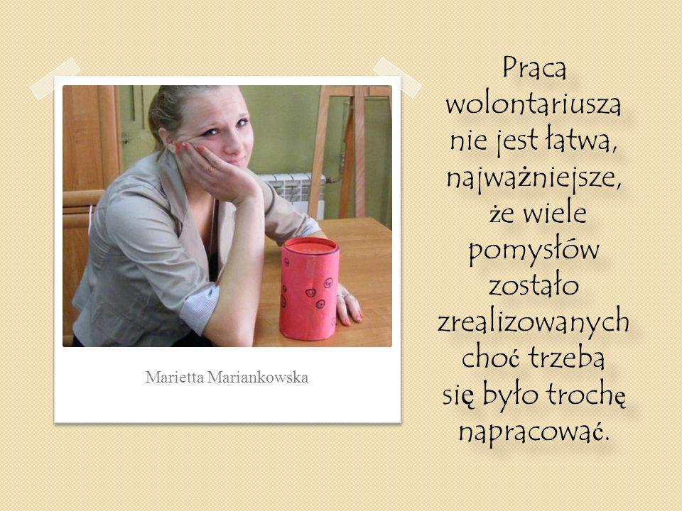 Marietta Mariankowska Praca wolontariusza nie jest łatwa, najwa ż niejsze, ż e wiele pomysłów zostało zrealizowanych cho ć trzeba si ę było troch ę na