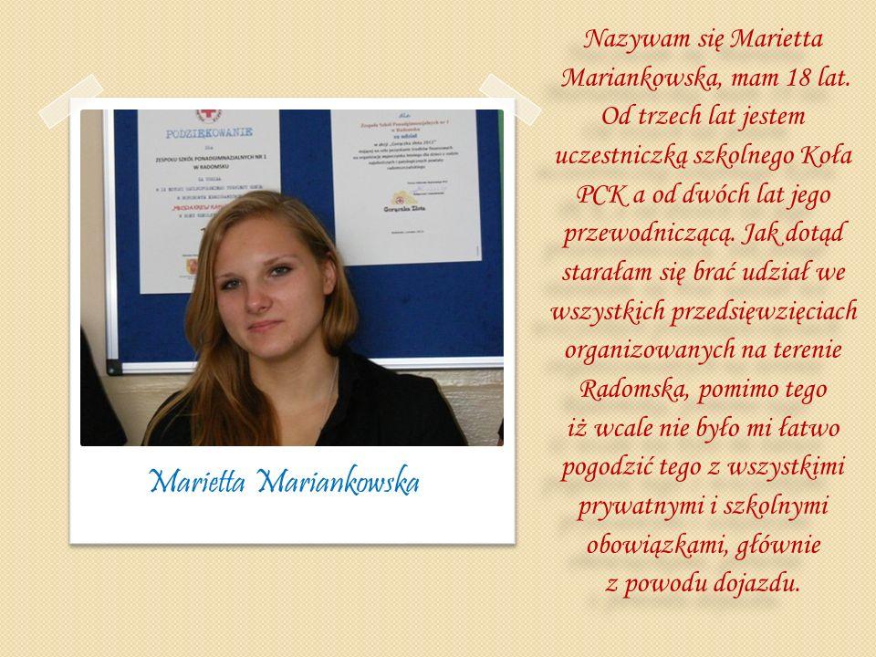 Nazywam się Marietta Mariankowska, mam 18 lat. Od trzech lat jestem uczestniczką szkolnego Koła PCK a od dwóch lat jego przewodniczącą. Jak dotąd star