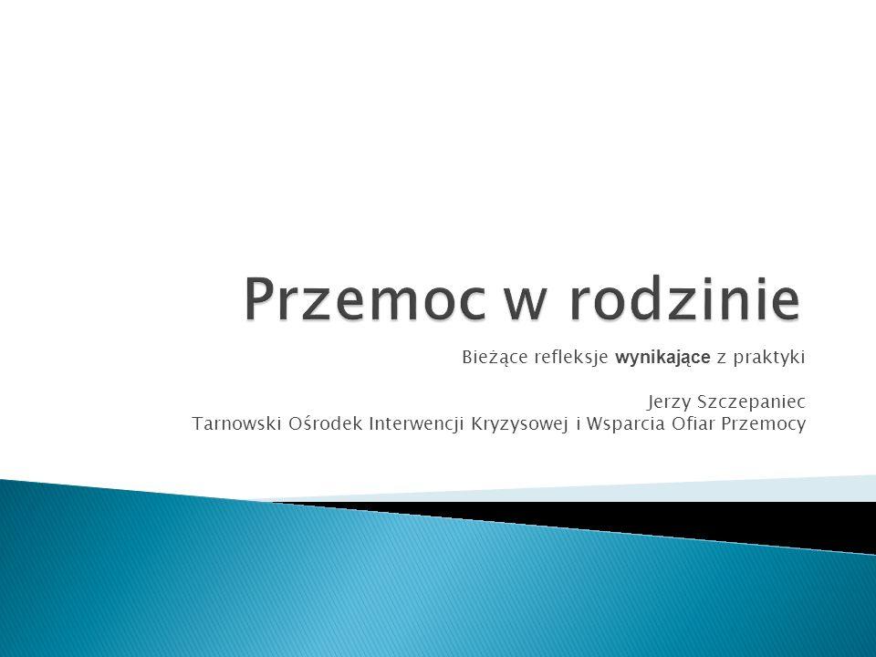 Bieżące refleksje wynikające z praktyki Jerzy Szczepaniec Tarnowski Ośrodek Interwencji Kryzysowej i Wsparcia Ofiar Przemocy