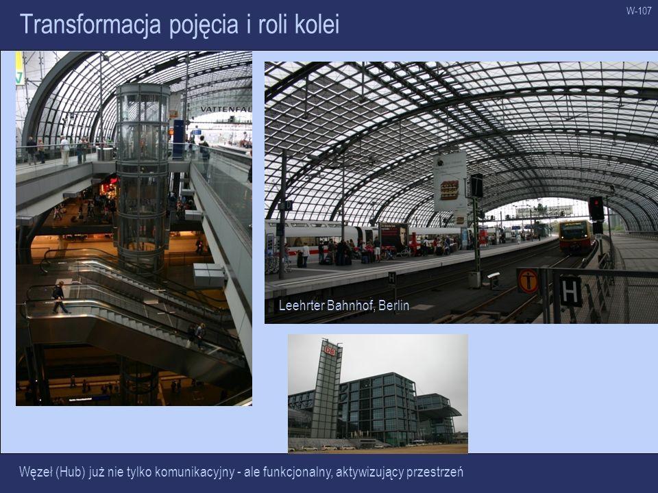 W-107 Transformacja pojęcia i roli kolei Węzeł (Hub) już nie tylko komunikacyjny - ale funkcjonalny, aktywizujący przestrzeń Leehrter Bahnhof, Berlin