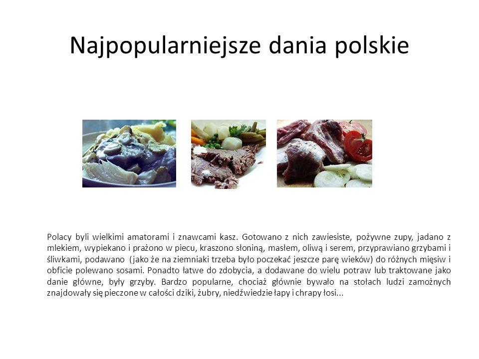 Najpopularniejsze dania polskie Polacy byli wielkimi amatorami i znawcami kasz. Gotowano z nich zawiesiste, pożywne zupy, jadano z mlekiem, wypiekano