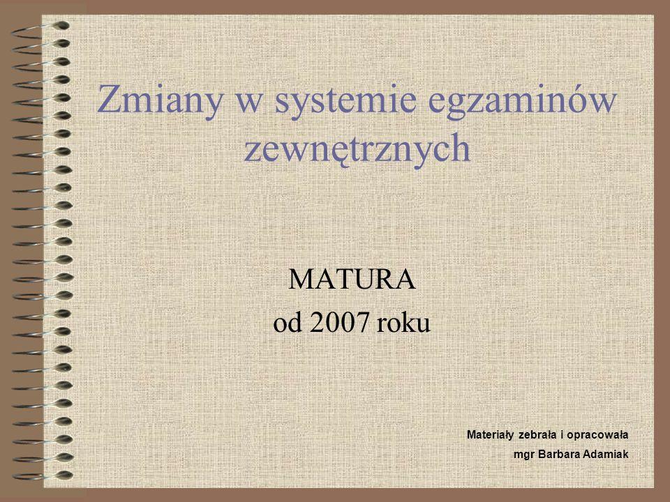 Zmiany w systemie egzaminów zewnętrznych MATURA od 2007 roku Materiały zebrała i opracowała mgr Barbara Adamiak