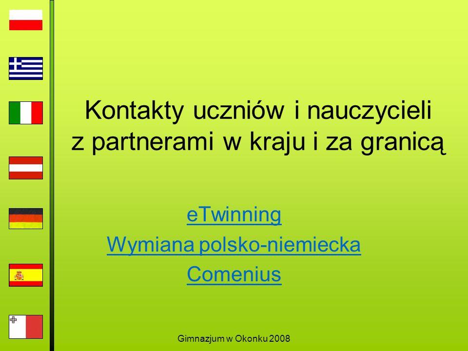 Gimnazjum w Okonku 2008 Kontakty uczniów i nauczycieli z partnerami w kraju i za granicą eTwinning Wymiana polsko-niemiecka Comenius