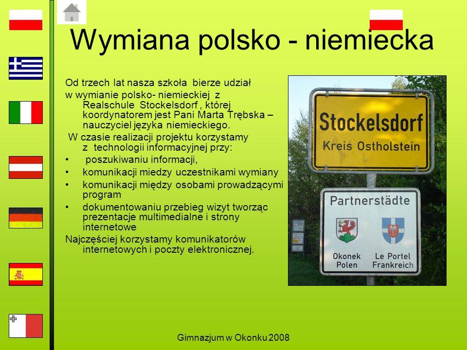 Gimnazjum w Okonku 2008 Wymiana polsko - niemiecka Od trzech lat nasza szkoła bierze udział w wymianie polsko- niemieckiej z Realschule Stockelsdorf, której koordynatorem jest Pani Marta Trębska – nauczyciel języka niemieckiego.