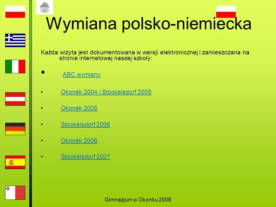Gimnazjum w Okonku 2008 Wymiana polsko-niemiecka Każda wizyta jest dokumentowana w wersji elektronicznej i zamieszczana na stronie internetowej naszej szkoły: ABC wymiany Okonek 2004 i Stockelsdorf 2005 Okonek 2005 Stockelsdorf 2006 Okonek 2006 Stockelsdorf 2007