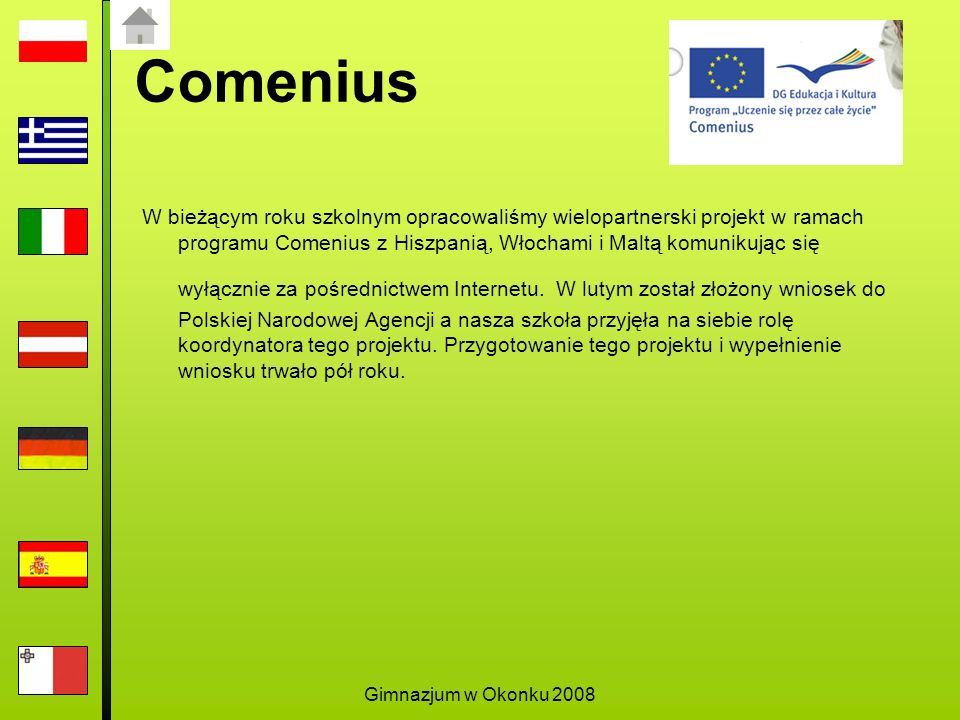 Gimnazjum w Okonku 2008 Comenius W bieżącym roku szkolnym opracowaliśmy wielopartnerski projekt w ramach programu Comenius z Hiszpanią, Włochami i Maltą komunikując się wyłącznie za pośrednictwem Internetu.