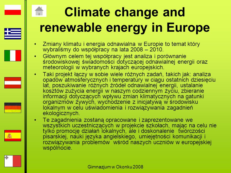 Gimnazjum w Okonku 2008 Climate change and renewable energy in Europe Zmiany klimatu i energia odnawialna w Europie to temat który wybraliśmy do współpracy na lata 2008 – 2010.