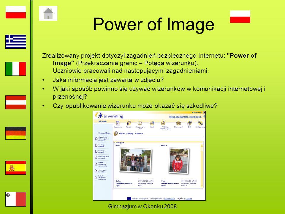 Gimnazjum w Okonku 2008 Power of Image Zrealizowany projekt dotyczył zagadnień bezpiecznego Internetu: Power of Image (Przekraczanie granic – Potęga wizerunku).