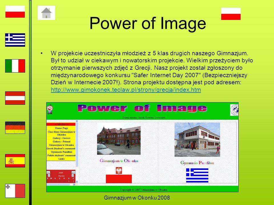 Gimnazjum w Okonku 2008 Power of Image W projekcie uczestniczyła młodzież z 5 klas drugich naszego Gimnazjum.