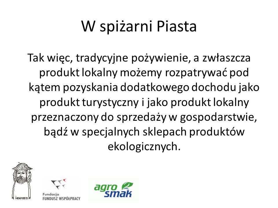 W spiżarni Piasta Tak więc, tradycyjne pożywienie, a zwłaszcza produkt lokalny możemy rozpatrywać pod kątem pozyskania dodatkowego dochodu jako produk
