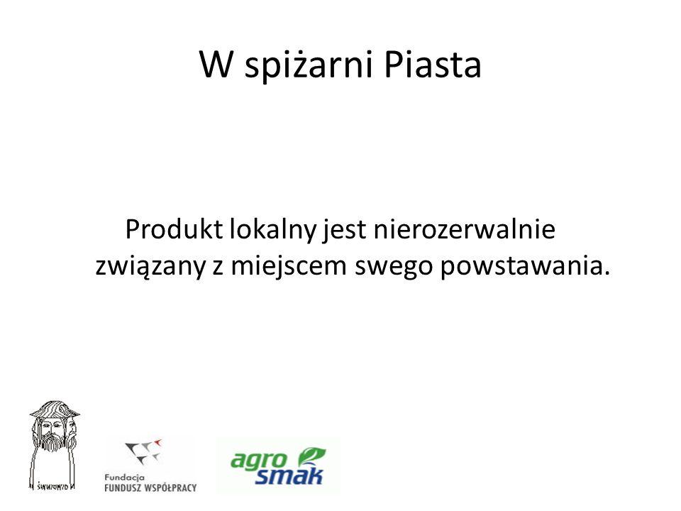 W spiżarni Piasta Produkt lokalny jest nierozerwalnie związany z miejscem swego powstawania.