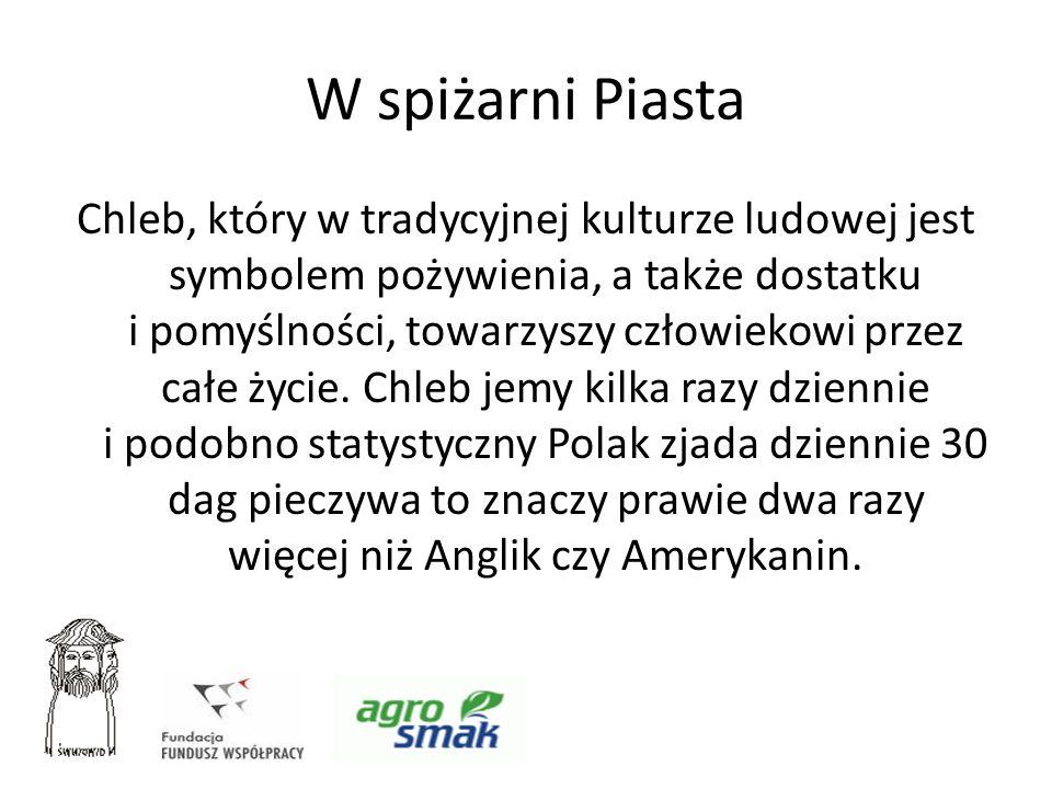 W spiżarni Piasta Chleb, który w tradycyjnej kulturze ludowej jest symbolem pożywienia, a także dostatku i pomyślności, towarzyszy człowiekowi przez c