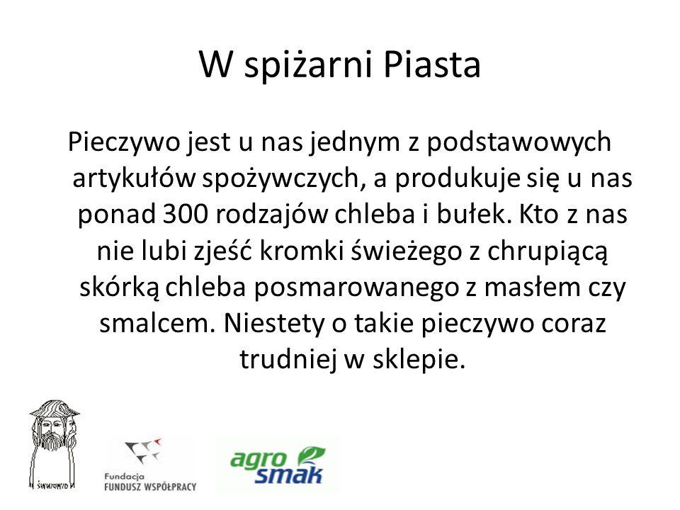 W spiżarni Piasta Pieczywo jest u nas jednym z podstawowych artykułów spożywczych, a produkuje się u nas ponad 300 rodzajów chleba i bułek. Kto z nas