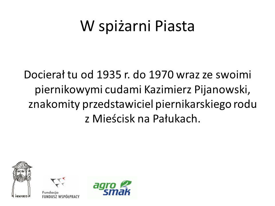 W spiżarni Piasta Docierał tu od 1935 r. do 1970 wraz ze swoimi piernikowymi cudami Kazimierz Pijanowski, znakomity przedstawiciel piernikarskiego rod