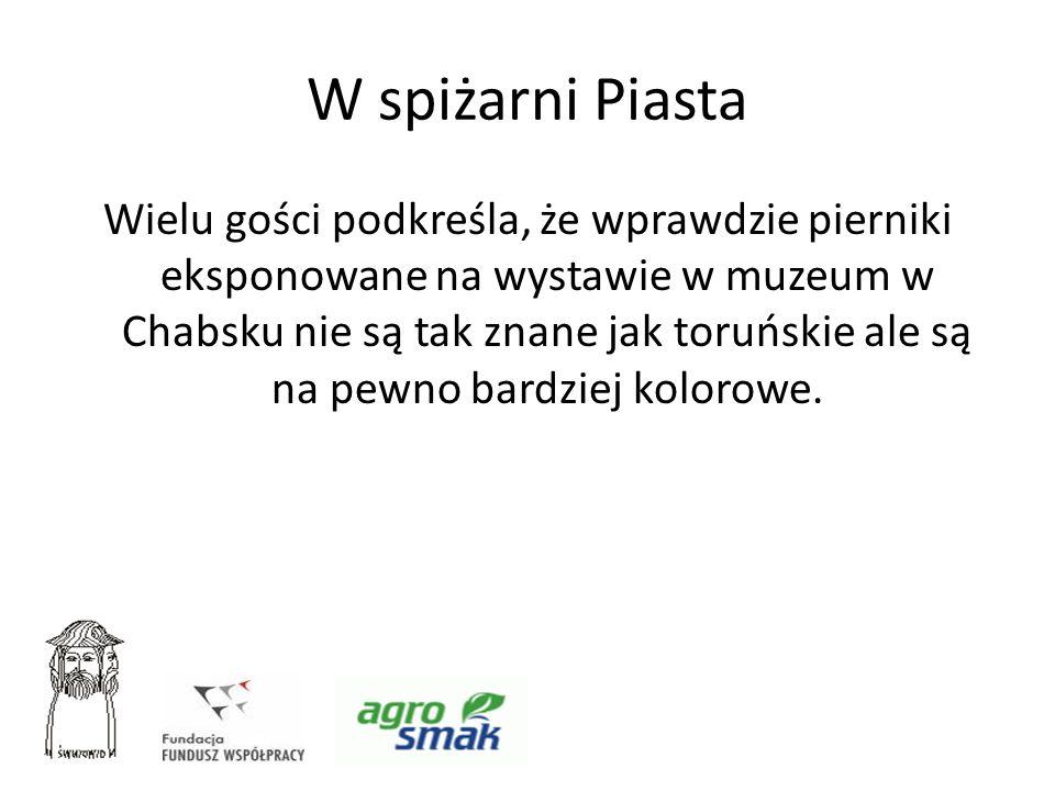 W spiżarni Piasta Wielu gości podkreśla, że wprawdzie pierniki eksponowane na wystawie w muzeum w Chabsku nie są tak znane jak toruńskie ale są na pew
