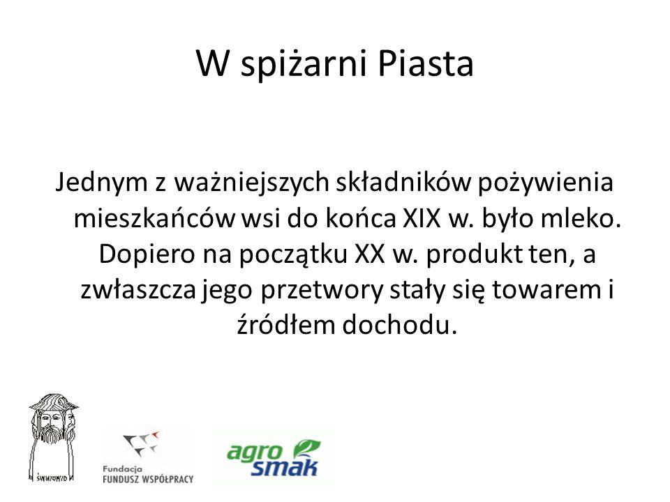 W spiżarni Piasta Jednym z ważniejszych składników pożywienia mieszkańców wsi do końca XIX w. było mleko. Dopiero na początku XX w. produkt ten, a zwł