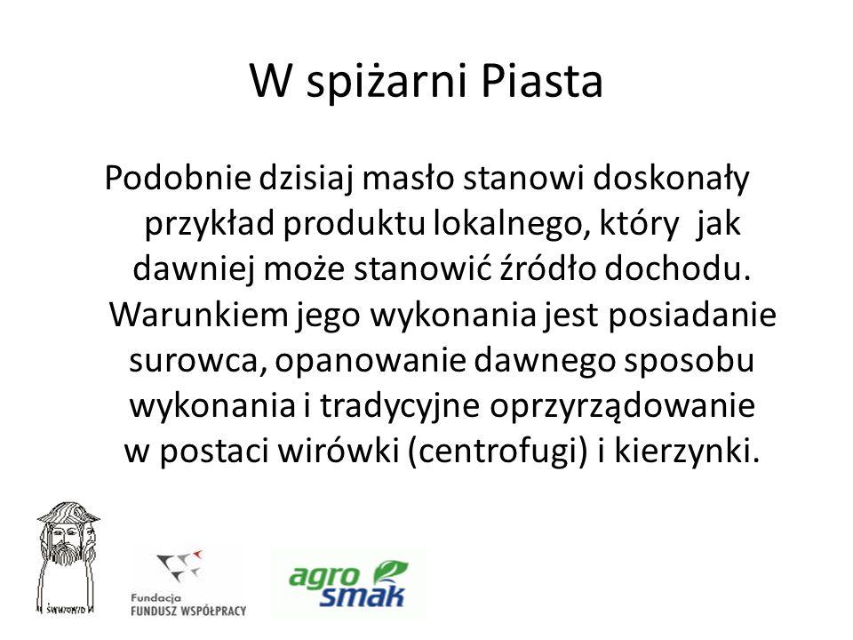 W spiżarni Piasta Podobnie dzisiaj masło stanowi doskonały przykład produktu lokalnego, który jak dawniej może stanowić źródło dochodu. Warunkiem jego