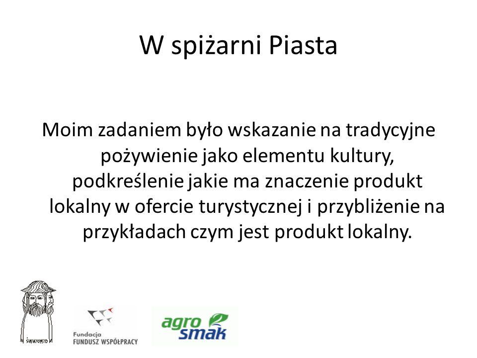W spiżarni Piasta Moim zadaniem było wskazanie na tradycyjne pożywienie jako elementu kultury, podkreślenie jakie ma znaczenie produkt lokalny w oferc