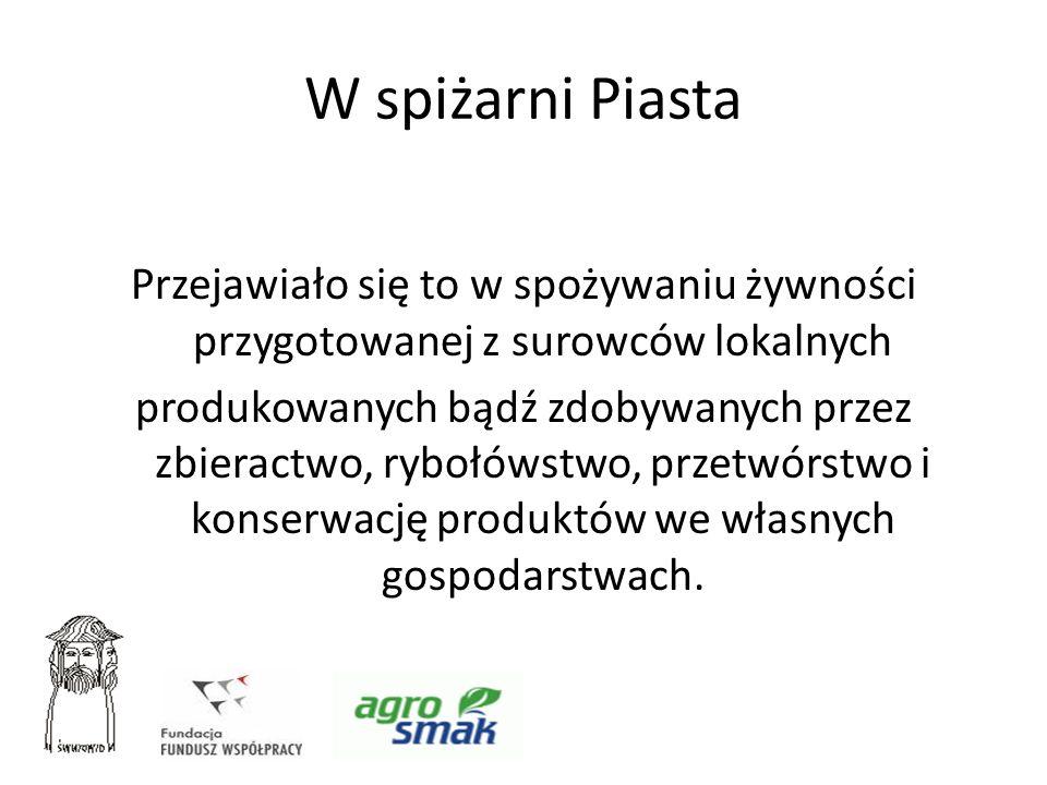 W spiżarni Piasta Przejawiało się to w spożywaniu żywności przygotowanej z surowców lokalnych produkowanych bądź zdobywanych przez zbieractwo, rybołów