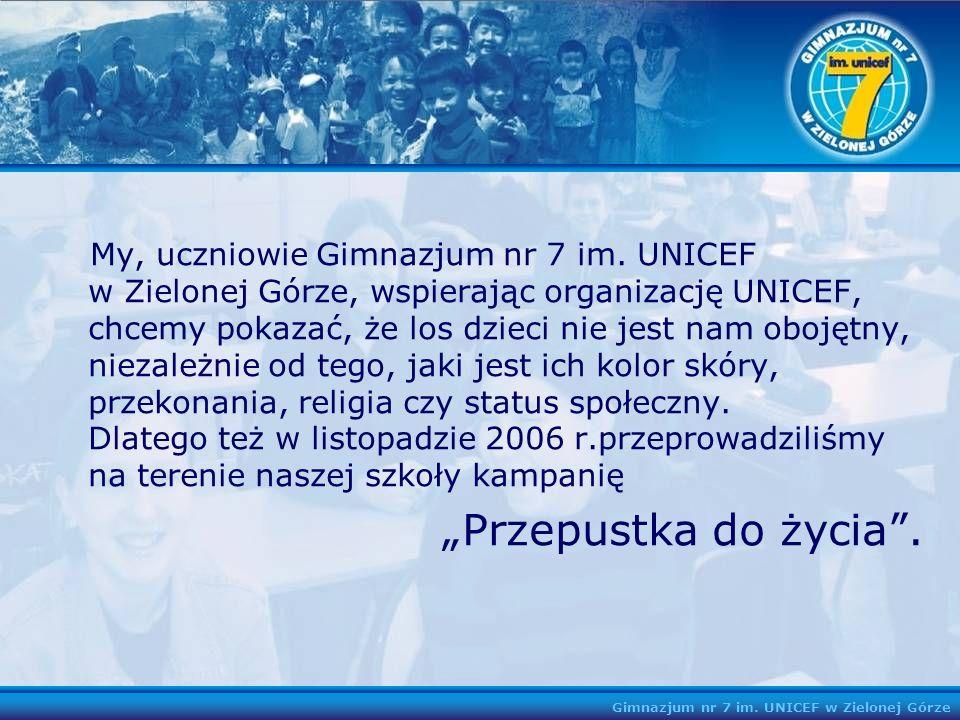 Gimnazjum nr 7 im. UNICEF w Zielonej Górze My, uczniowie Gimnazjum nr 7 im. UNICEF w Zielonej Górze, wspierając organizację UNICEF, chcemy pokazać, że
