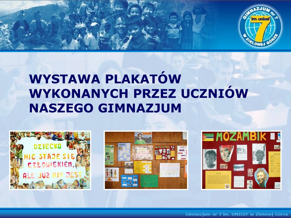 Gimnazjum nr 7 im. UNICEF w Zielonej Górze WYSTAWA PLAKATÓW WYKONANYCH PRZEZ UCZNIÓW NASZEGO GIMNAZJUM
