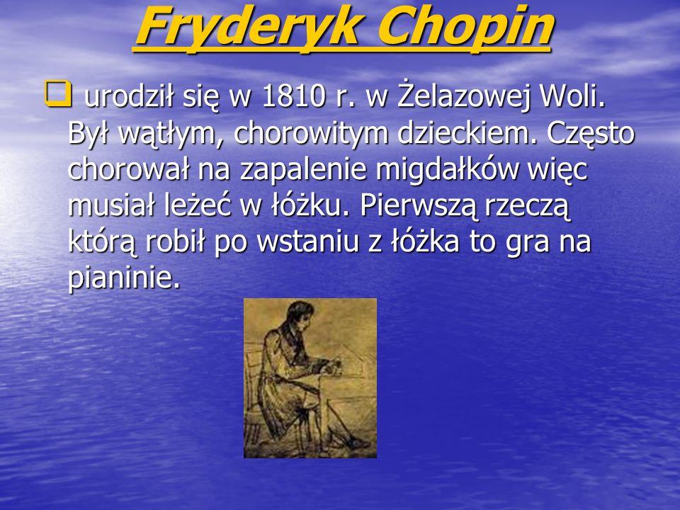 Fryderyk Chopin Fryderyk Chopin urodził się w 1810 r. w Żelazowej Woli. Był wątłym, chorowitym dzieckiem. Często chorował na zapalenie migdałków więc
