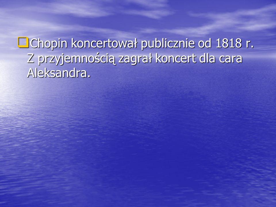 Chopin koncertował publicznie od 1818 r. Z przyjemnością zagrał koncert dla cara Aleksandra. Chopin koncertował publicznie od 1818 r. Z przyjemnością