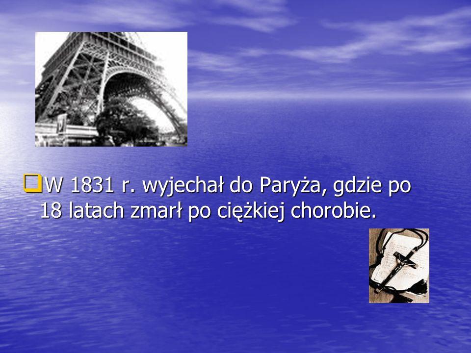 W 1831 r. wyjechał do Paryża, gdzie po 18 latach zmarł po ciężkiej chorobie. W 1831 r. wyjechał do Paryża, gdzie po 18 latach zmarł po ciężkiej chorob