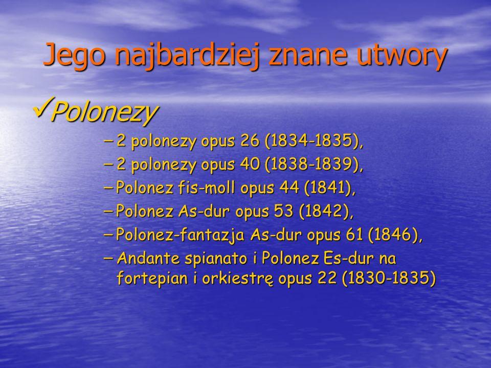 Jego najbardziej znane utwory Polonezy Polonezy – 2 polonezy opus 26 (1834-1835), – 2 polonezy opus 40 (1838-1839), – Polonez fis-moll opus 44 (1841),