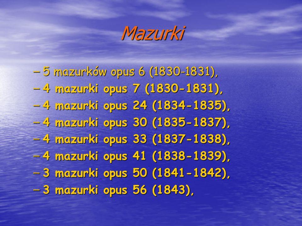 Mazurki – 5 mazurków opus 6 (1830-1831), – 4 mazurki opus 7 (1830-1831), – 4 mazurki opus 24 (1834-1835), – 4 mazurki opus 30 (1835-1837), – 4 mazurki
