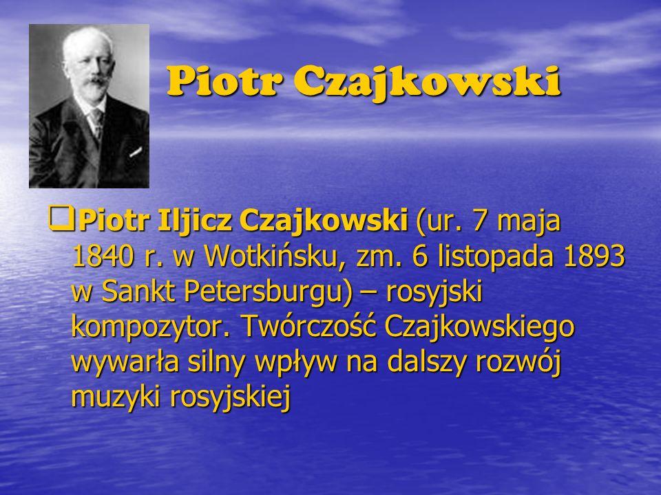 Piotr Czajkowski Piotr Iljicz Czajkowski (ur. 7 maja 1840 r. w Wotkińsku, zm. 6 listopada 1893 w Sankt Petersburgu) – rosyjski kompozytor. Twórczość C