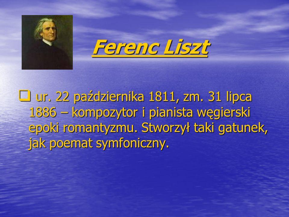 Ferenc Liszt Ferenc Liszt ur. 22 października 1811, zm. 31 lipca 1886 – kompozytor i pianista węgierski epoki romantyzmu. Stworzył taki gatunek, jak p