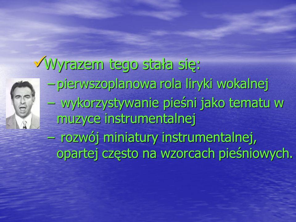 Wyrazem tego stała się: Wyrazem tego stała się: –pierwszoplanowa rola liryki wokalnej – wykorzystywanie pieśni jako tematu w muzyce instrumentalnej –