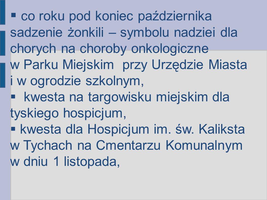 co roku pod koniec października sadzenie żonkili – symbolu nadziei dla chorych na choroby onkologiczne w Parku Miejskim przy Urzędzie Miasta i w ogrodzie szkolnym, kwesta na targowisku miejskim dla tyskiego hospicjum, kwesta dla Hospicjum im.