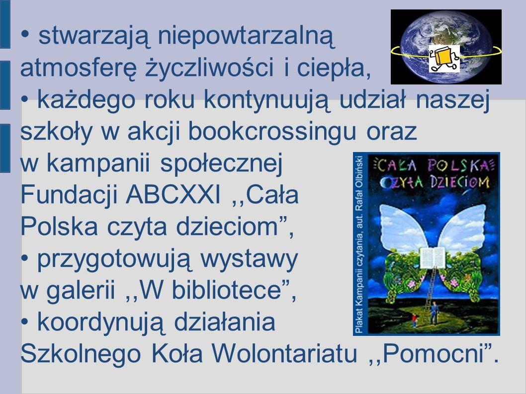 stwarzają niepowtarzalną atmosferę życzliwości i ciepła, każdego roku kontynuują udział naszej szkoły w akcji bookcrossingu oraz w kampanii społecznej Fundacji ABCXXI,,Cała Polska czyta dzieciom, przygotowują wystawy w galerii,,W bibliotece, koordynują działania Szkolnego Koła Wolontariatu,,Pomocni.